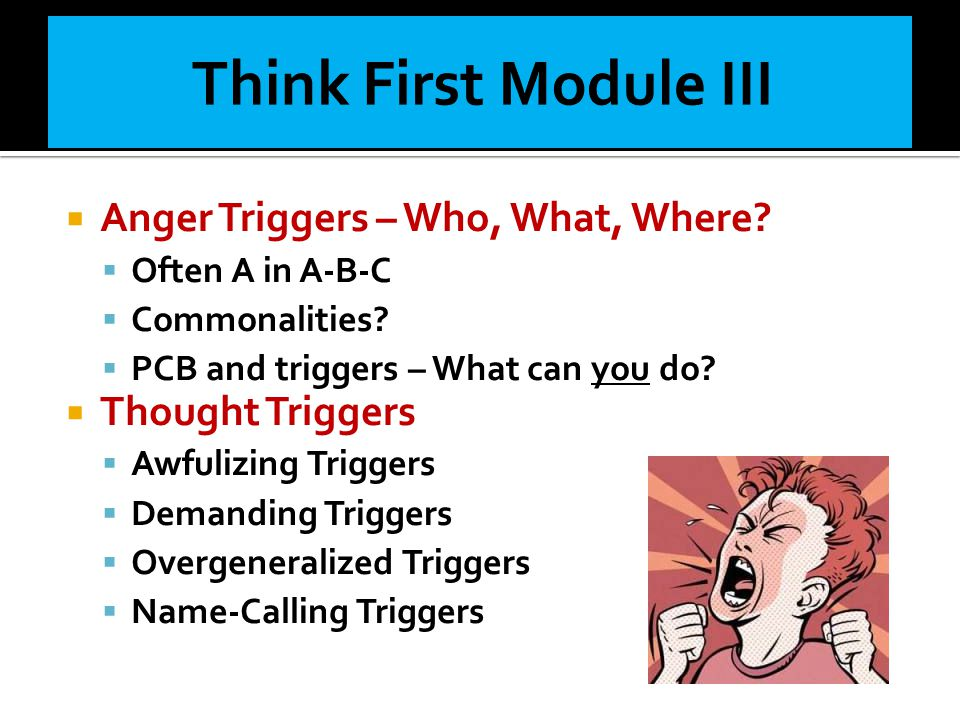 Think First Module III Anger Triggers – Who, What, Where