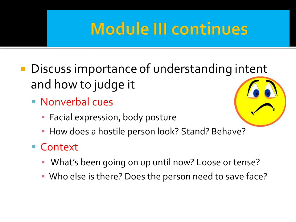 Module III continues Discuss importance of understanding intent and how to judge it. Nonverbal cues.