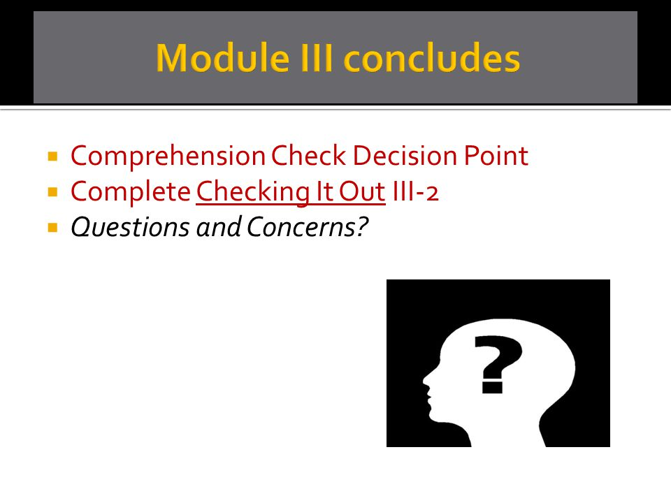 Module III concludes Comprehension Check Decision Point