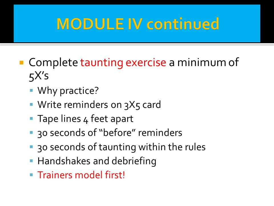 MODULE IV continued Complete taunting exercise a minimum of 5X's