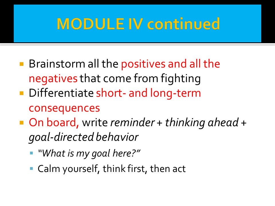 MODULE IV continued Brainstorm all the positives and all the negatives that come from fighting. Differentiate short- and long-term consequences.