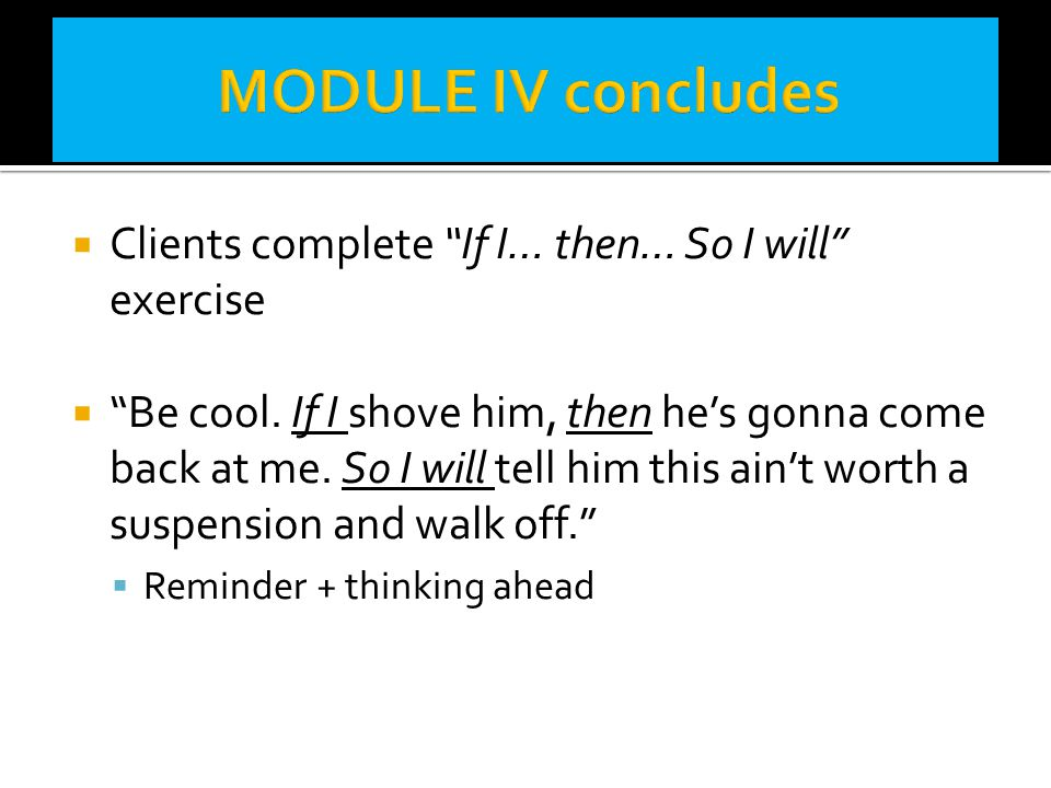 MODULE IV concludes Clients complete If I… then… So I will exercise