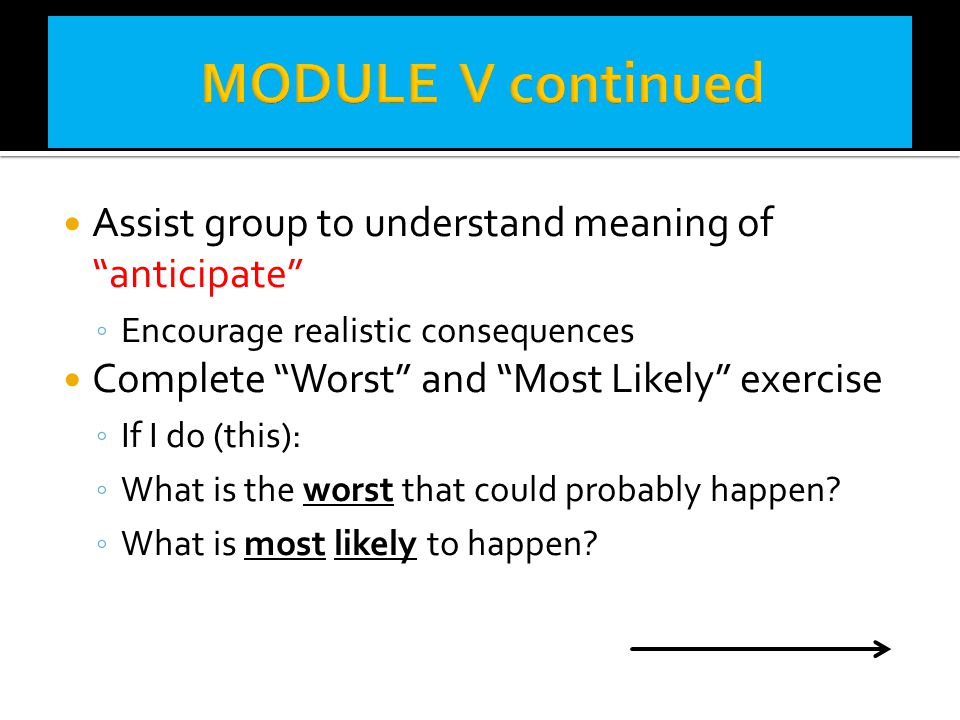 MODULE V continued Assist group to understand meaning of anticipate