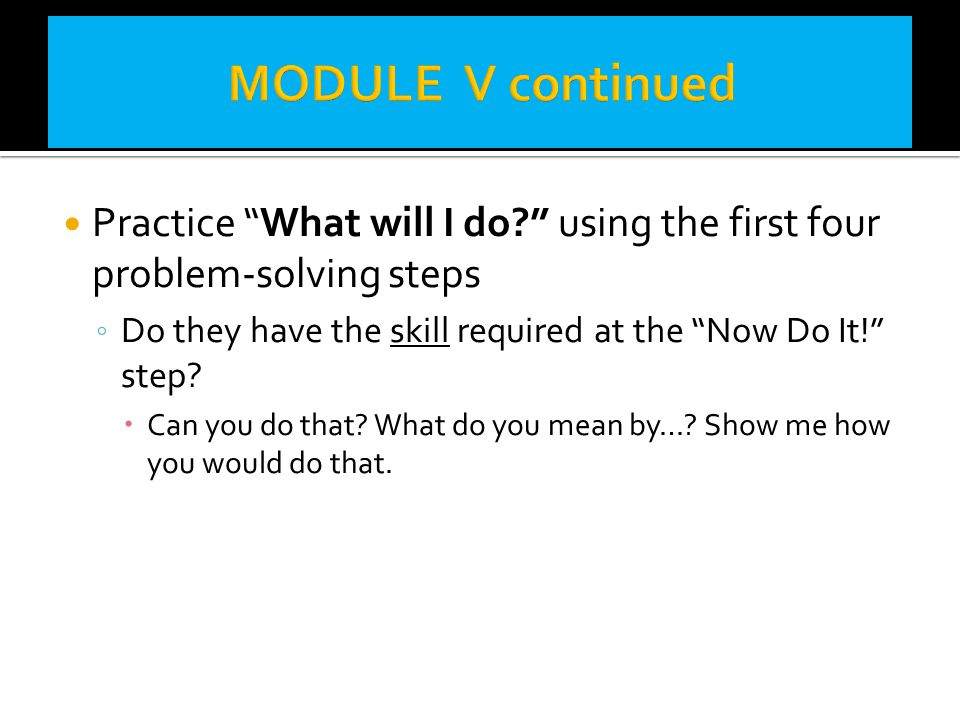 MODULE V continued Practice What will I do using the first four problem-solving steps. Do they have the skill required at the Now Do It! step