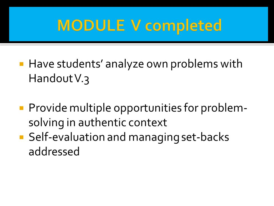 MODULE V completed Have students' analyze own problems with Handout V.3. Provide multiple opportunities for problem-solving in authentic context.