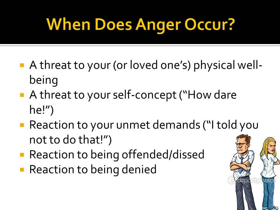 When Does Anger Occur A threat to your (or loved one's) physical well-being. A threat to your self-concept ( How dare he! )