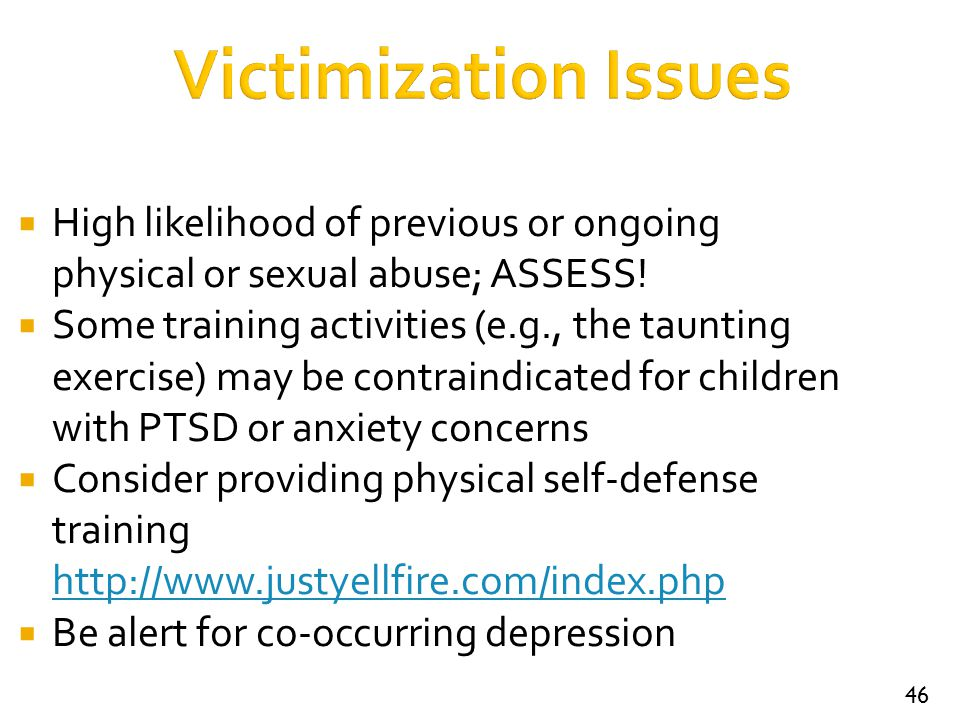 Victimization Issues High likelihood of previous or ongoing physical or sexual abuse; ASSESS!