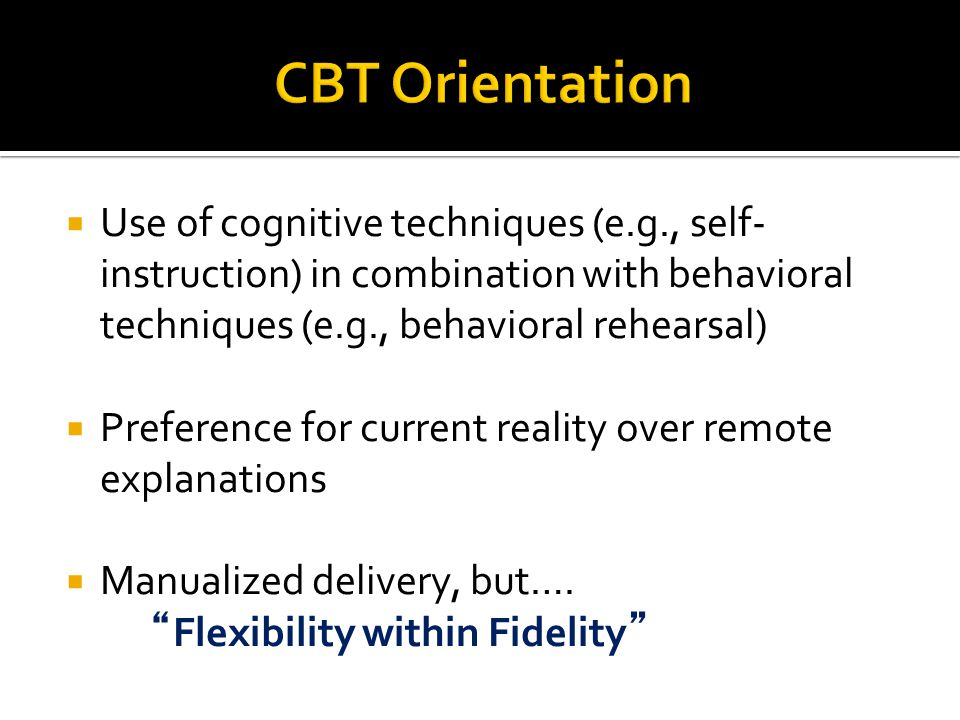 CBT Orientation Use of cognitive techniques (e.g., self-instruction) in combination with behavioral techniques (e.g., behavioral rehearsal)