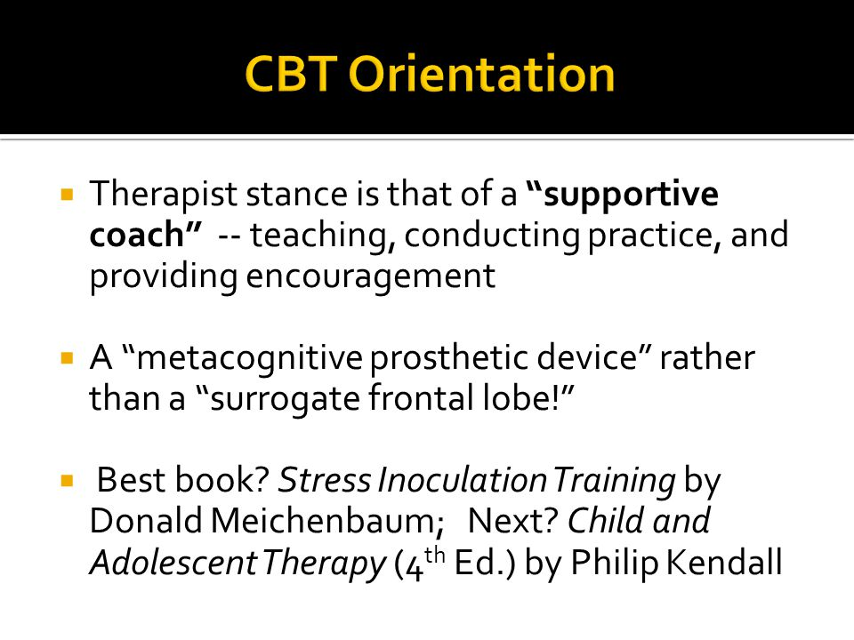 CBT Orientation Therapist stance is that of a supportive coach -- teaching, conducting practice, and providing encouragement.