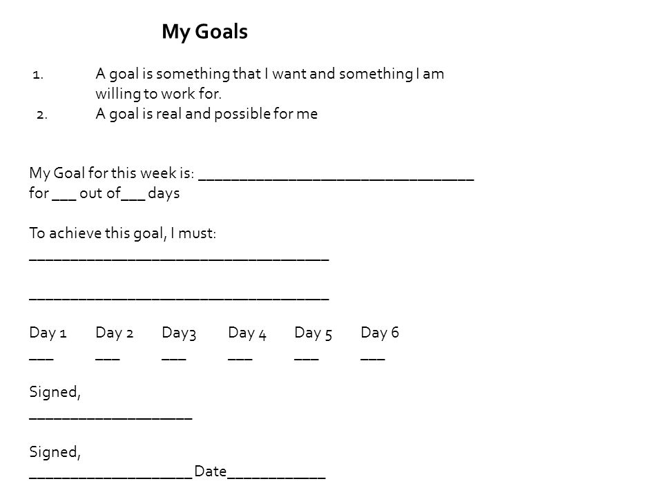 My Goals 1. A goal is something that I want and something I am willing to work for. 2. A goal is real and possible for me.