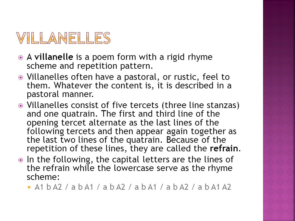 Villanelles A villanelle is a poem form with a rigid rhyme scheme and repetition pattern.