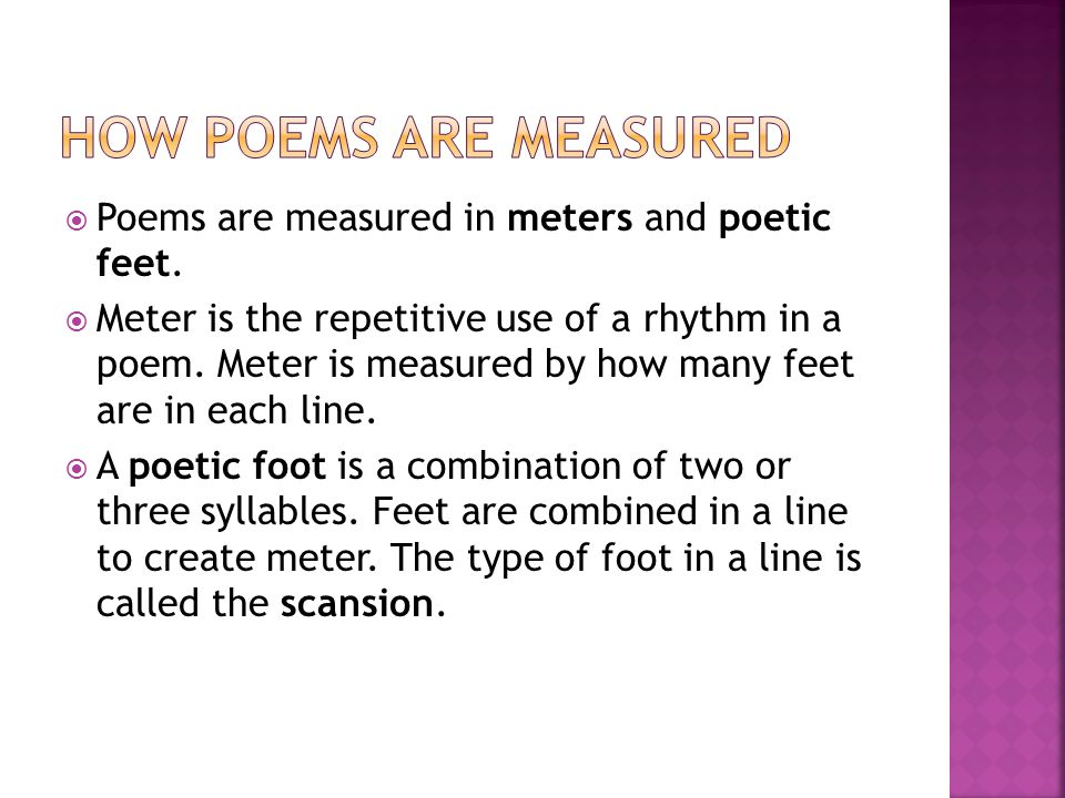 How poems are measured Poems are measured in meters and poetic feet.
