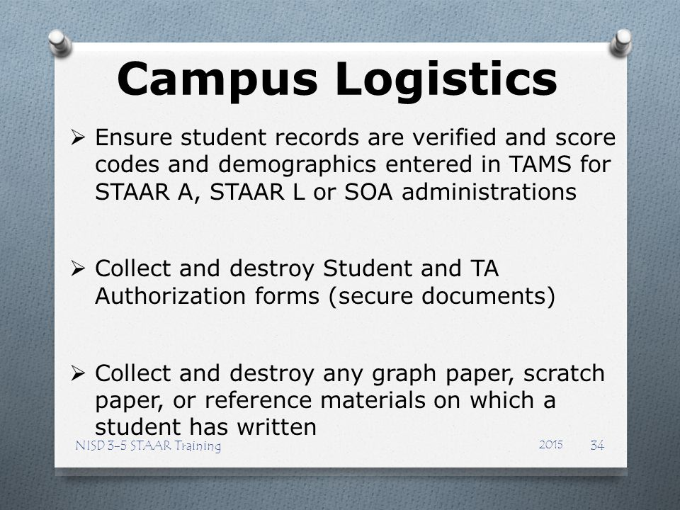 Campus Logistics Ensure student records are verified and score codes and demographics entered in TAMS for STAAR A, STAAR L or SOA administrations.
