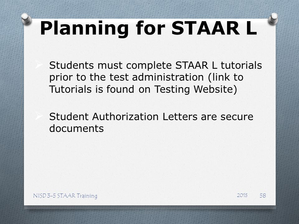 Planning for STAAR L Students must complete STAAR L tutorials prior to the test administration (link to Tutorials is found on Testing Website)