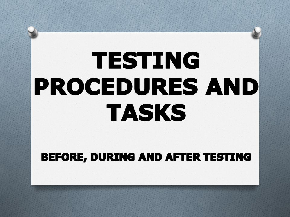 Testing Procedures and Tasks Before, During and After Testing