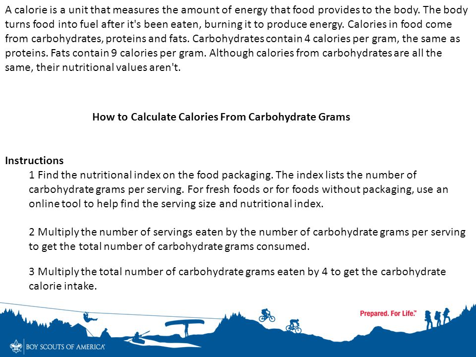 A calorie is a unit that measures the amount of energy that food provides to the body. The body turns food into fuel after it s been eaten, burning it to produce energy. Calories in food come from carbohydrates, proteins and fats. Carbohydrates contain 4 calories per gram, the same as proteins. Fats contain 9 calories per gram. Although calories from carbohydrates are all the same, their nutritional values aren t.