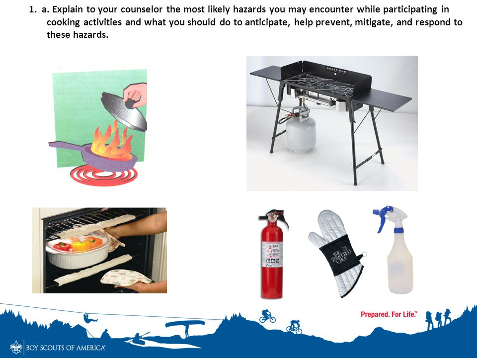 1. a. Explain to your counselor the most likely hazards you may encounter while participating in cooking activities and what you should do to anticipate, help prevent, mitigate, and respond to these hazards.