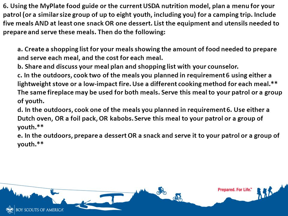 6. Using the MyPlate food guide or the current USDA nutrition model, plan a menu for your patrol (or a similar size group of up to eight youth, including you) for a camping trip. Include five meals AND at least one snack OR one dessert. List the equipment and utensils needed to prepare and serve these meals. Then do the following: