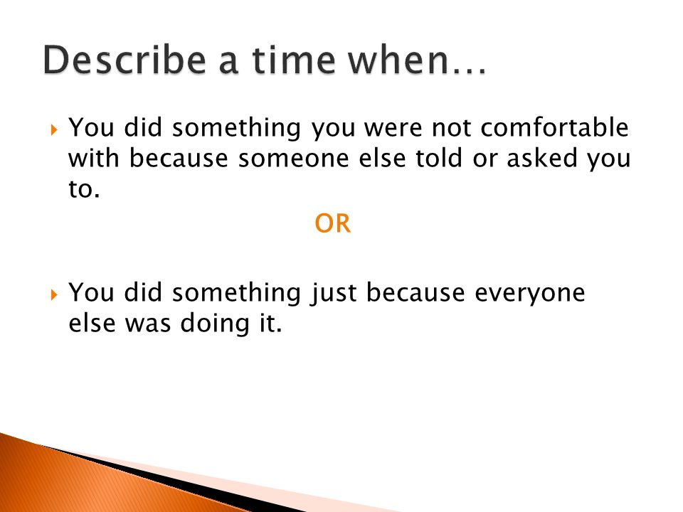Describe a time when… You did something you were not comfortable with because someone else told or asked you to.