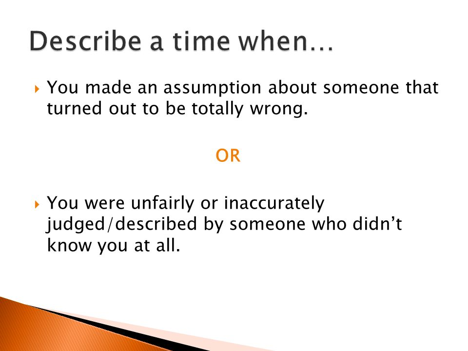 Describe a time when… You made an assumption about someone that turned out to be totally wrong. OR.