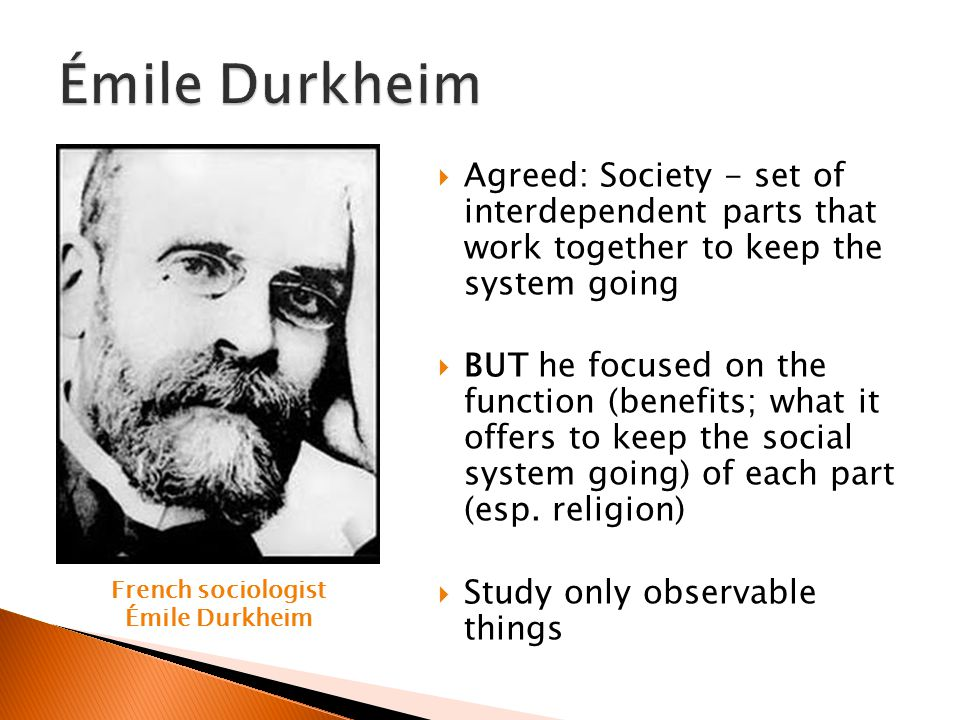 Émile Durkheim Agreed: Society - set of interdependent parts that work together to keep the system going.