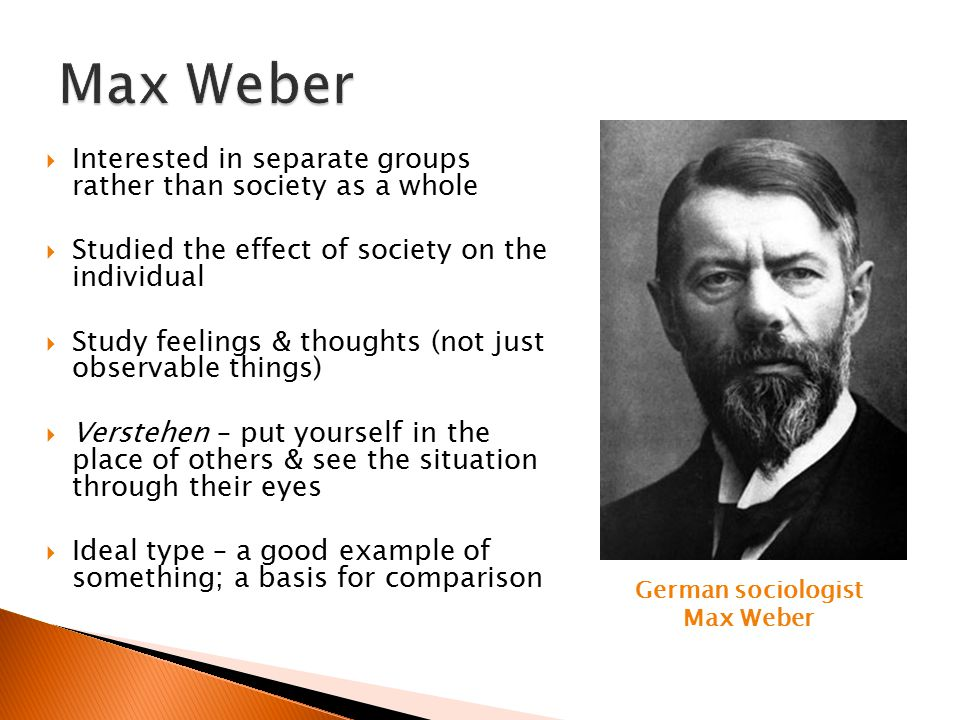 Max Weber Interested in separate groups rather than society as a whole