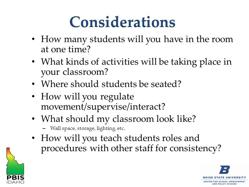 Considerations How many students will you have in the room at one time What kinds of activities will be taking place in your classroom
