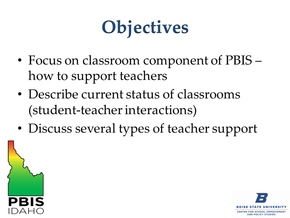 Objectives Focus on classroom component of PBIS – how to support teachers. Describe current status of classrooms (student-teacher interactions)