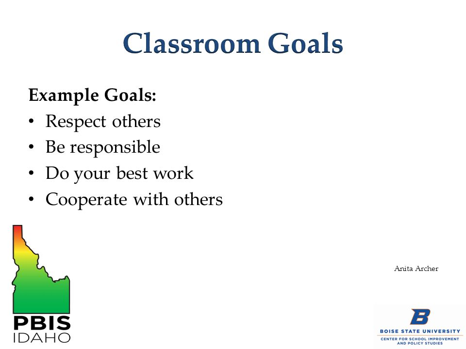 Classroom Goals Example Goals: Respect others Be responsible