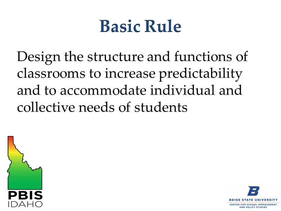 Basic Rule Design the structure and functions of classrooms to increase predictability and to accommodate individual and collective needs of students.