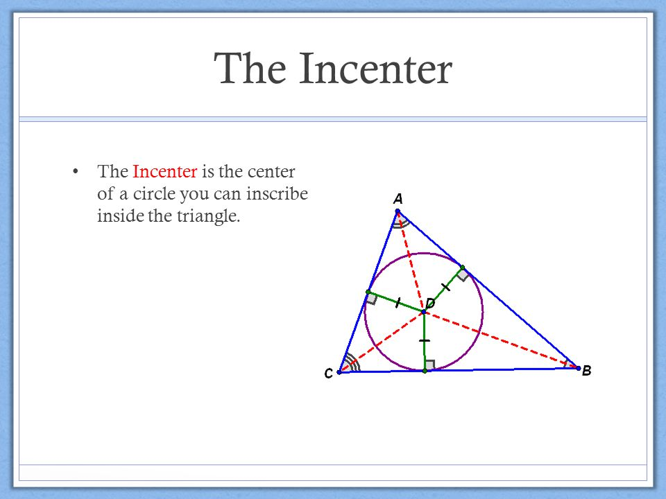 The Incenter The Incenter is the center of a circle you can inscribe inside the triangle.