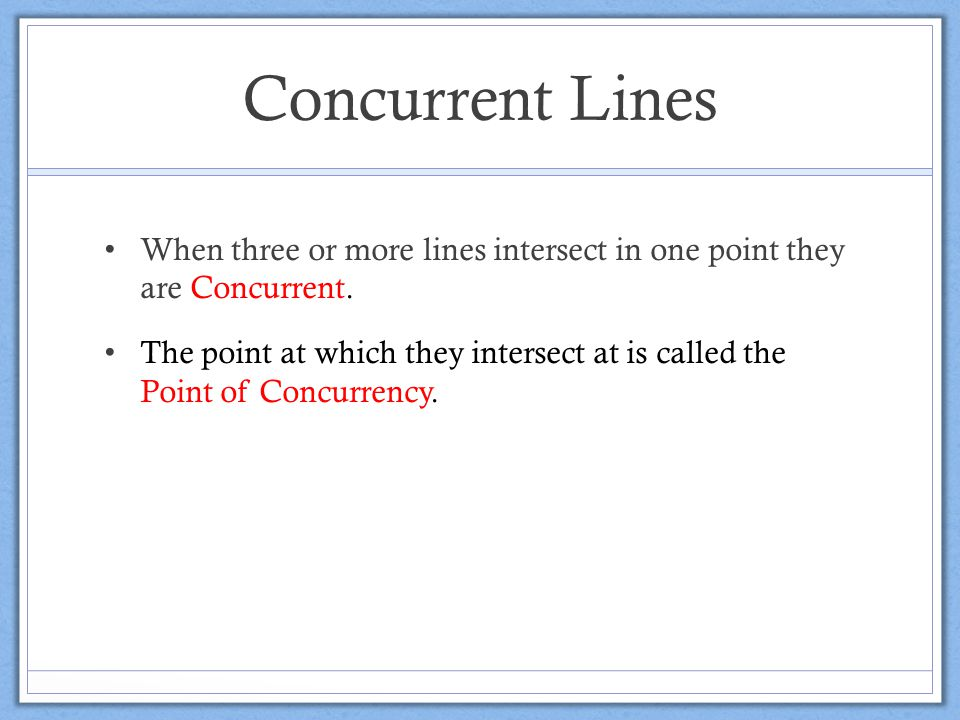 Concurrent Lines When three or more lines intersect in one point they are Concurrent.