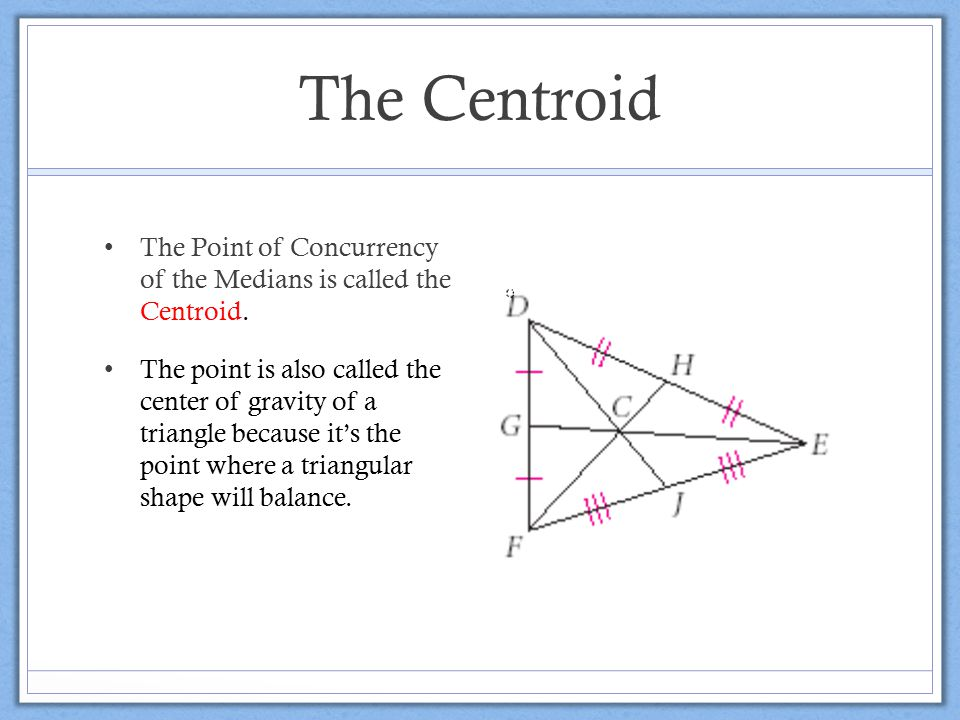 The Centroid The Point of Concurrency of the Medians is called the Centroid.