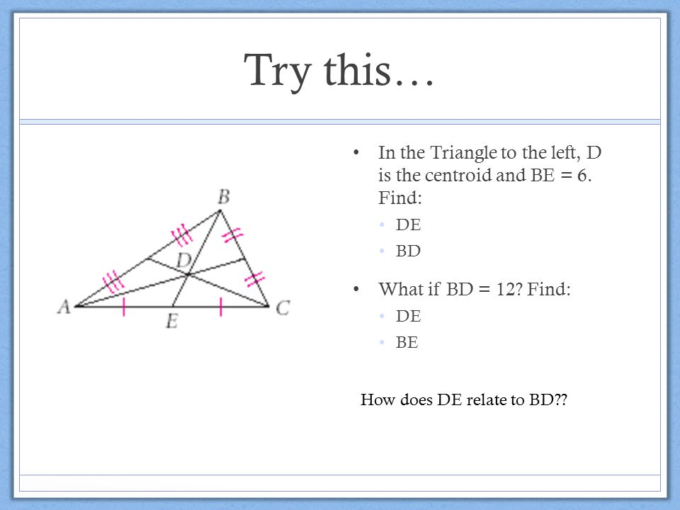 Try this… In the Triangle to the left, D is the centroid and BE = 6. Find: DE. BD. What if BD = 12 Find: