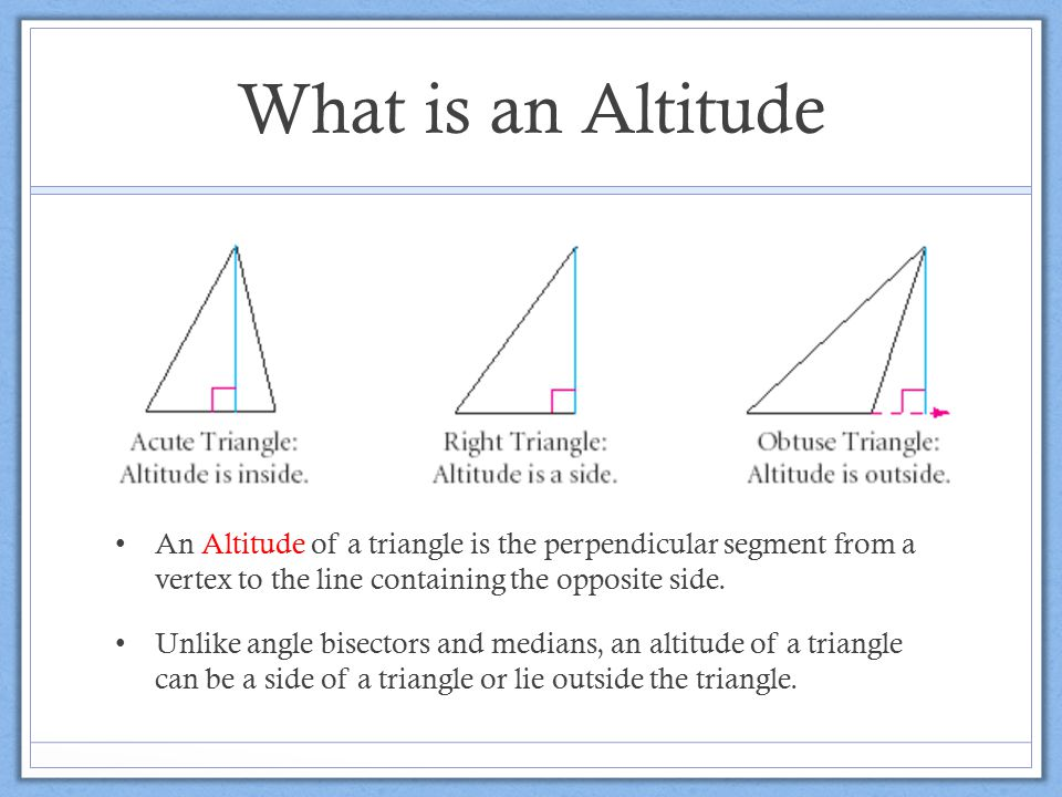 What is an Altitude An Altitude of a triangle is the perpendicular segment from a vertex to the line containing the opposite side.