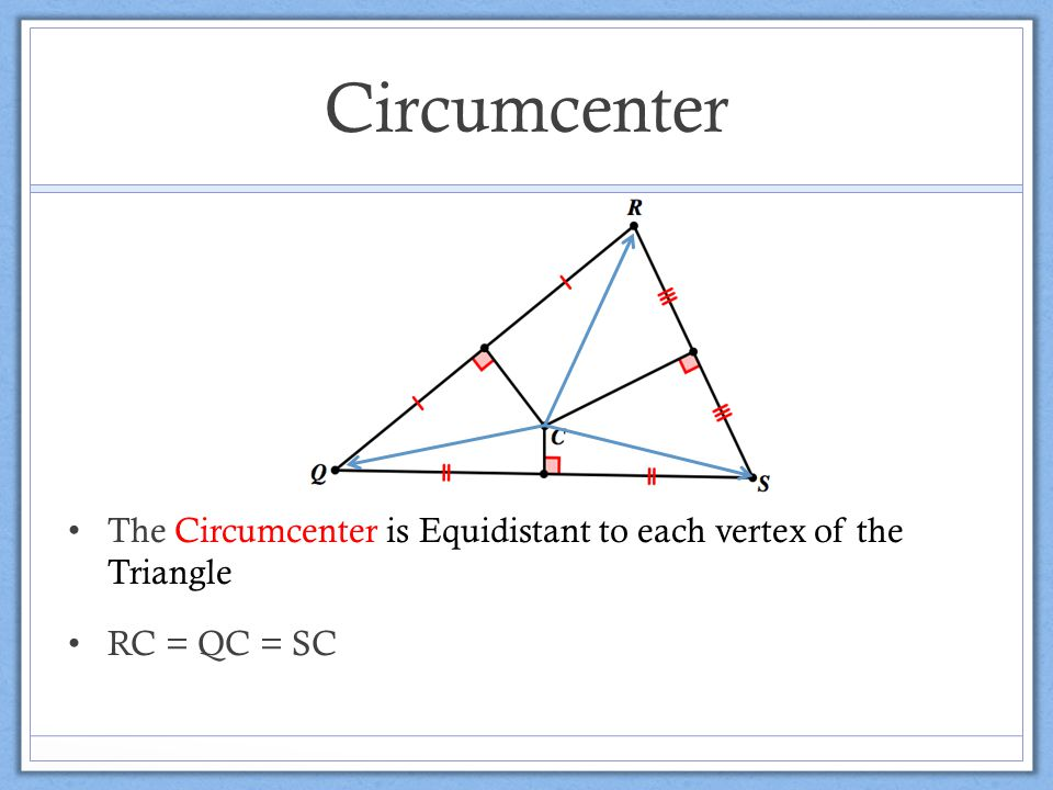 Circumcenter The Circumcenter is Equidistant to each vertex of the Triangle RC = QC = SC