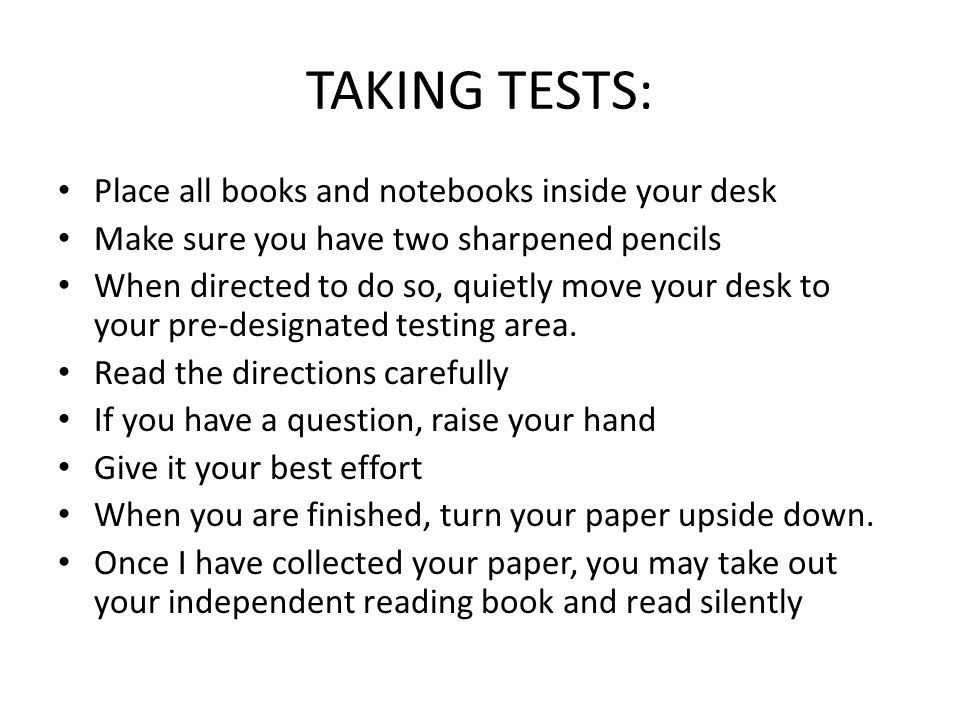 TAKING TESTS: Place all books and notebooks inside your desk