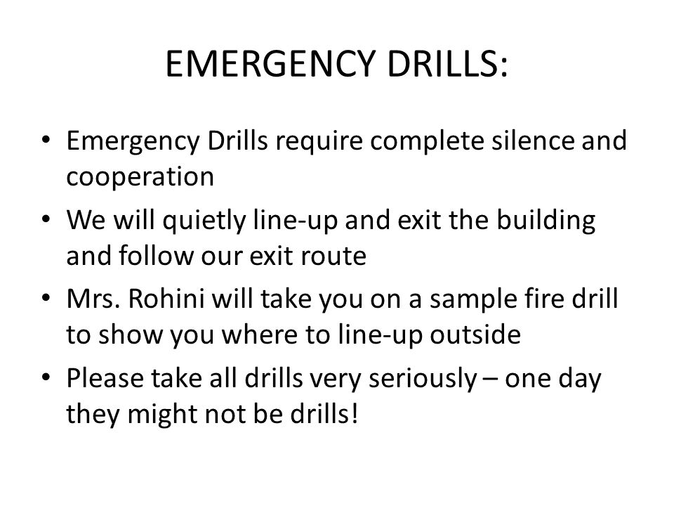 EMERGENCY DRILLS: Emergency Drills require complete silence and cooperation. We will quietly line-up and exit the building and follow our exit route.