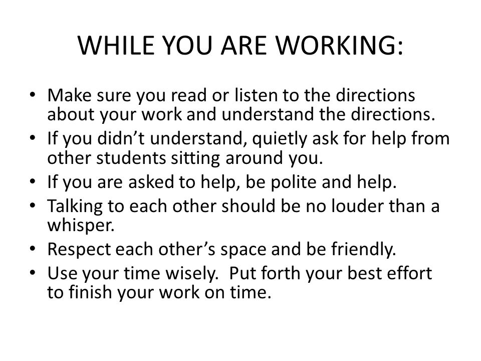 WHILE YOU ARE WORKING: Make sure you read or listen to the directions about your work and understand the directions.