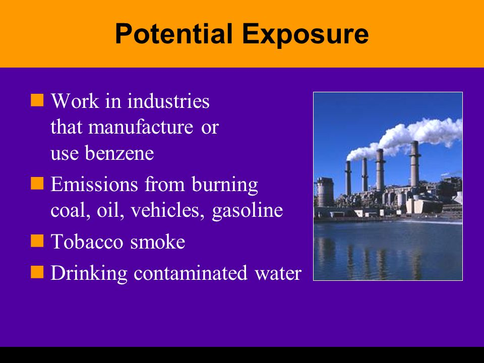 Potential Exposure Work in industries that manufacture or use benzene