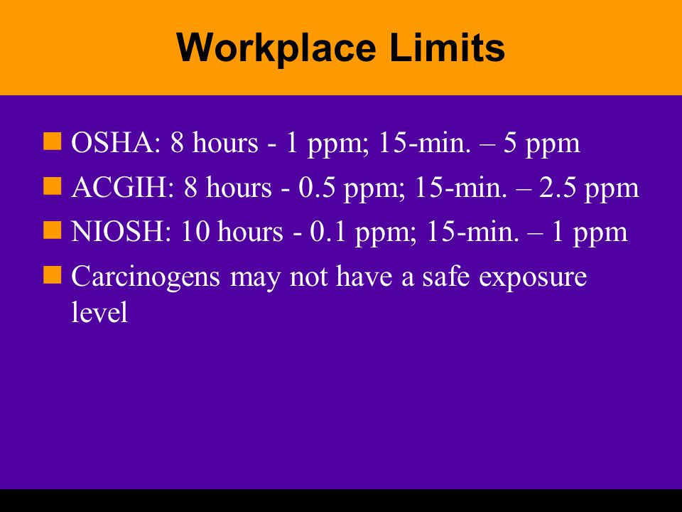 Workplace Limits OSHA: 8 hours - 1 ppm; 15-min. – 5 ppm