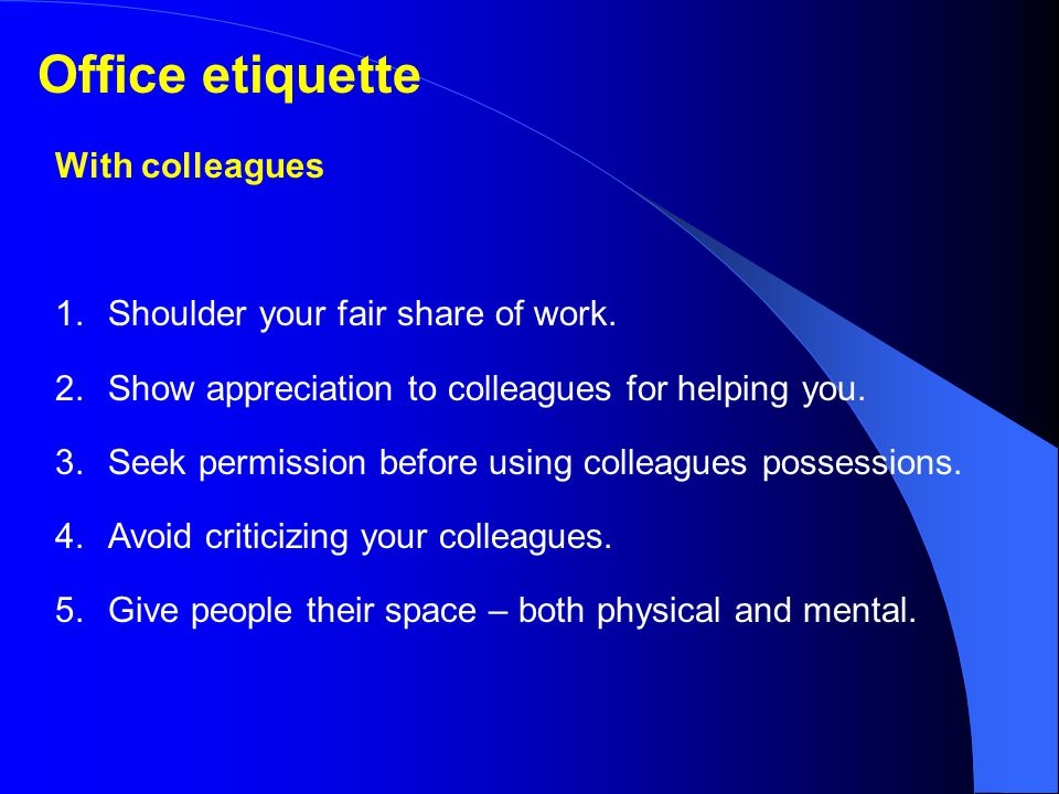 Office etiquette With colleagues 1. Shoulder your fair share of work.