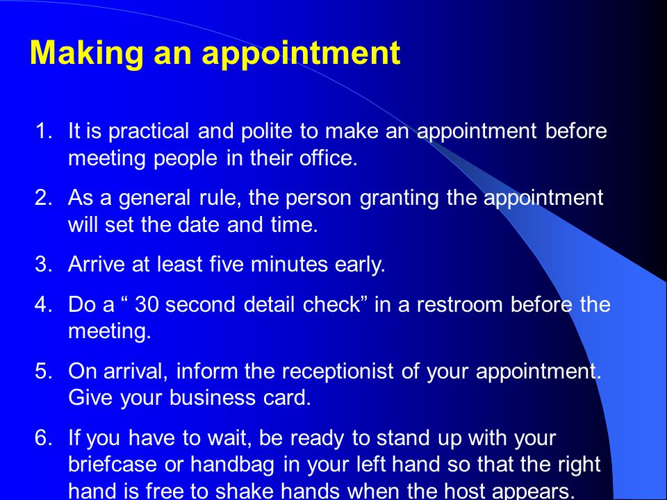 Making an appointment It is practical and polite to make an appointment before meeting people in their office.