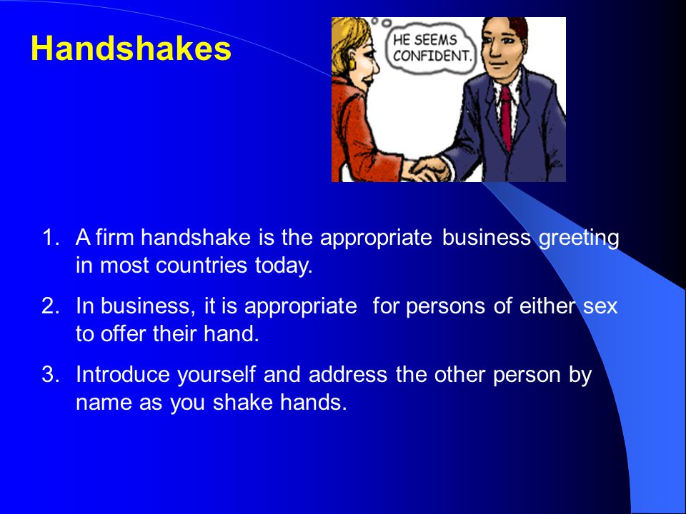 Handshakes A firm handshake is the appropriate business greeting in most countries today.