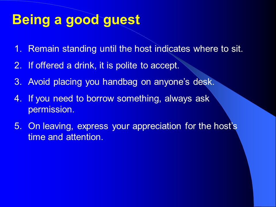 Being a good guest Remain standing until the host indicates where to sit. If offered a drink, it is polite to accept.