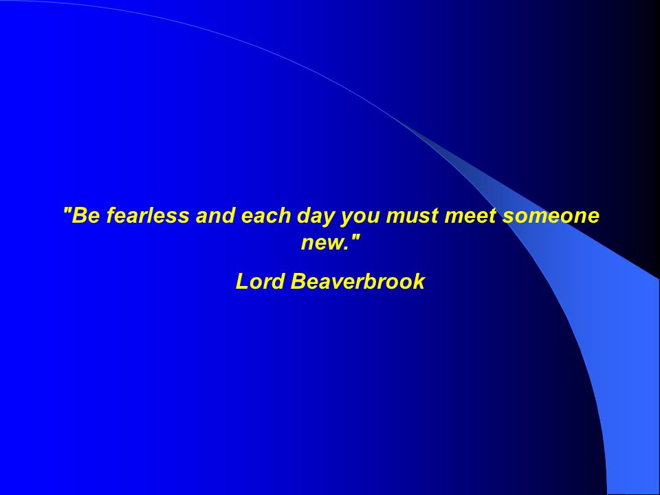 Be fearless and each day you must meet someone new.