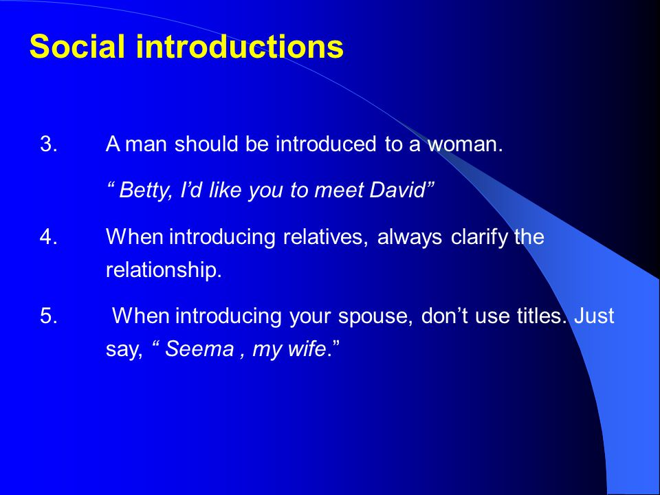 Social introductions 3. A man should be introduced to a woman.