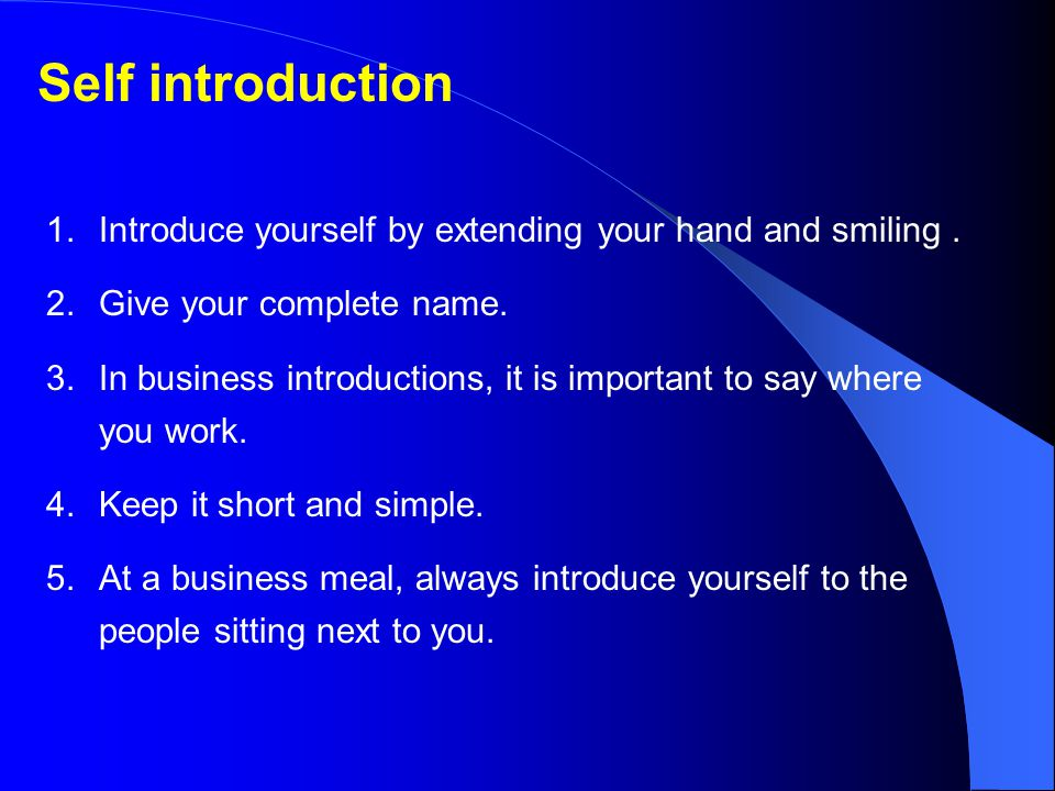 Self introduction Introduce yourself by extending your hand and smiling . Give your complete name.