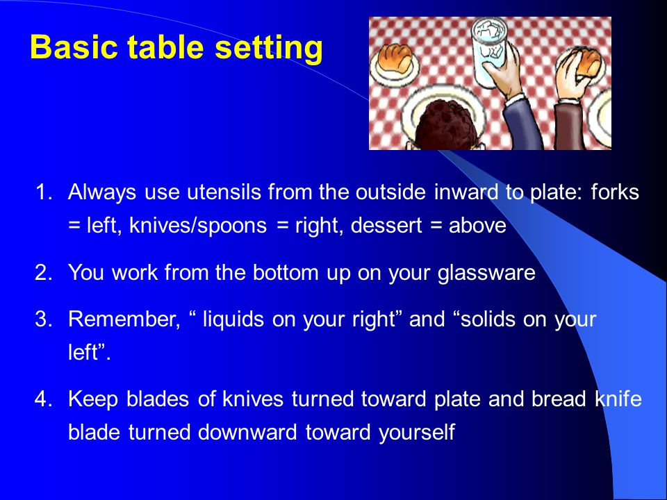 Basic table setting Always use utensils from the outside inward to plate: forks = left, knives/spoons = right, dessert = above.