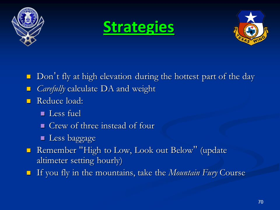 Strategies Don't fly at high elevation during the hottest part of the day. Carefully calculate DA and weight.